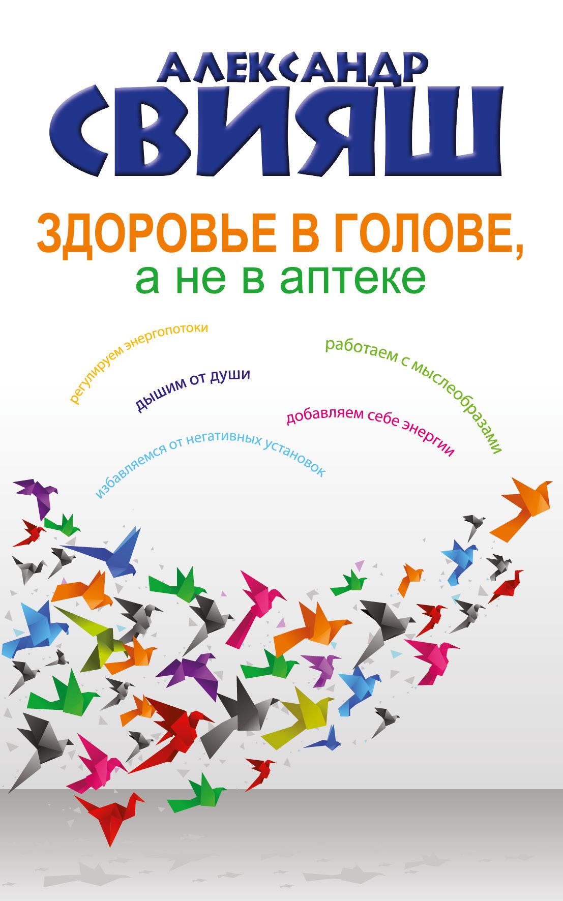 Александр Свияш Здоровье в голове, а не в аптеке александр свияш здоровье в голове а не в аптеке