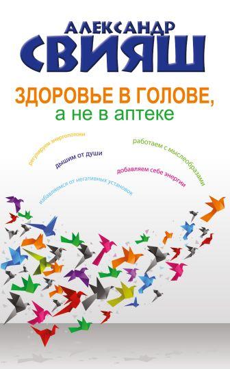 Александр Свияш - Здоровье в голове, а не в аптеке обложка книги