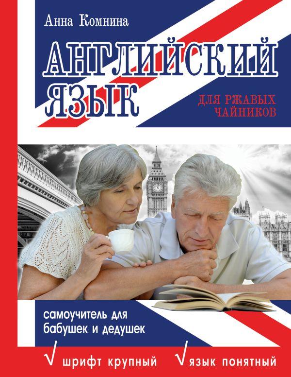 Английский язык для ржавых чайников. Самоучитель для бабушек и дедушек Комнина А.А.