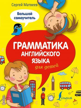 Грамматика английского языка для детей. Большой самоучитель С. А. Матвеев