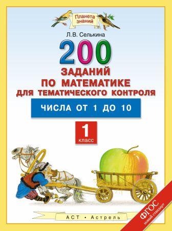 Селькина Л.В. - Математика. 1 класс. 200 заданий по математике для тематического контроля. Числа от 1 до 10. обложка книги