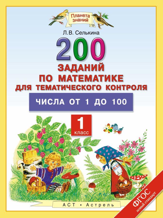 Селькина Л.В. - Математика. 1 класс. 200 заданий по математике для тематического контроля. Числа от 1 до 100. обложка книги