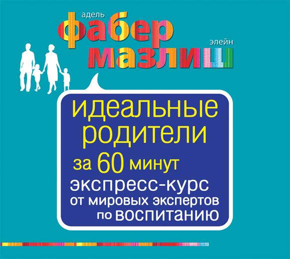 Фабер А., Мазлиш Э. - Идеальные родители за 60 минут. Экспресс-курс от мировых экспертов по воспитанию (на CD диске) обложка книги