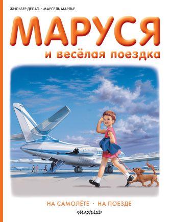 Марлье Марсель, Делаэ Жильбер - Маруся и весёлая поездка. На самолёте. На поезде обложка книги