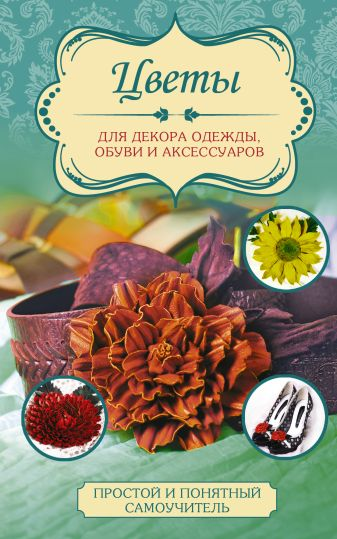Чернобаева Л.М. - Цветы для декора одежды, обуви и аксессуаров обложка книги
