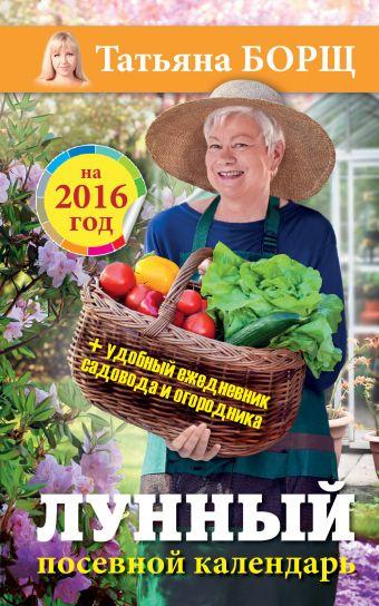 Лунный посевной календарь на 2016 год + удобный ежедневник садовода и огородника Борщ Татьяна