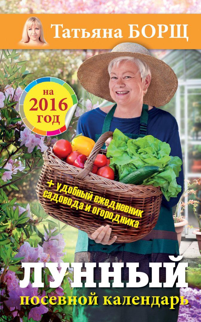 Борщ Татьяна - Лунный посевной календарь на 2016 год + удобный ежедневник садовода и огородника обложка книги