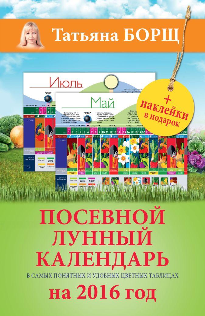 Посевной лунный календарь в самых понятных и удобных цветных таблицах на 2016 год с наклейками Борщ Татьяна