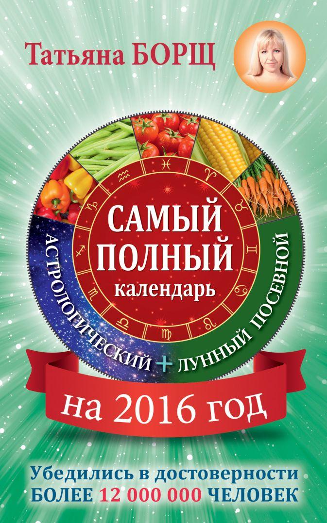 Борщ Татьяна - Самый полный календарь на 2016 год: астрологический + лунный посевной обложка книги