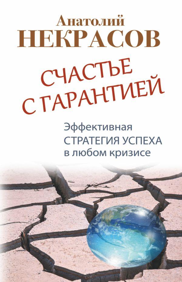 Счастье с гарантией. Эффективная стратегия успеха в любом кризисе Некрасов А.А.
