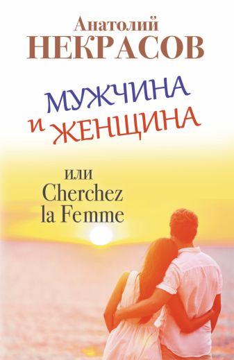 Анатолий Некрасов - Мужчина и Женщина, или Cherchez la Femme обложка книги