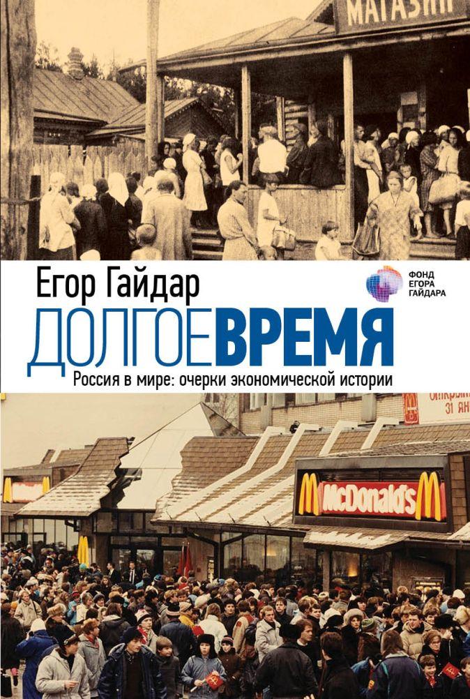 Егор Гайдар - Долгое время. Россия в мире: очерки экономической истории обложка книги