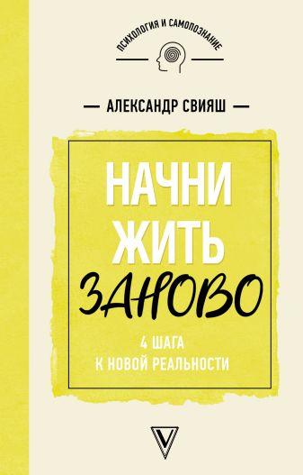 Свияш Александр - Начни жизнь заново! 4 шага к новой реальности обложка книги