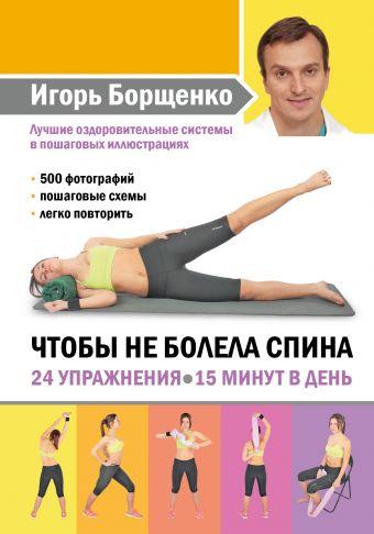 Чтобы не болела спина. 24 упражнения. 15 минут в день Игорь Борщенко