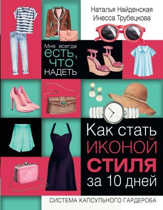 Найденская Н.Г., Трубецкова И.А. - Как стать иконой стиля за 10 дней: мне всегда есть, что надеть обложка книги