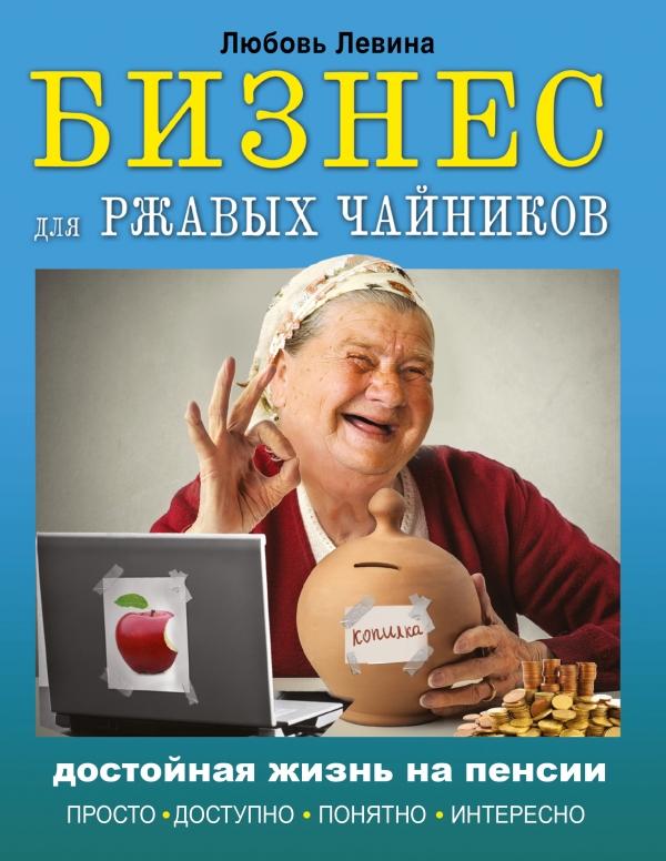 Левина Любовь Тимофеевна Бизнес для ржавых чайников: достойная жизнь на пенсии