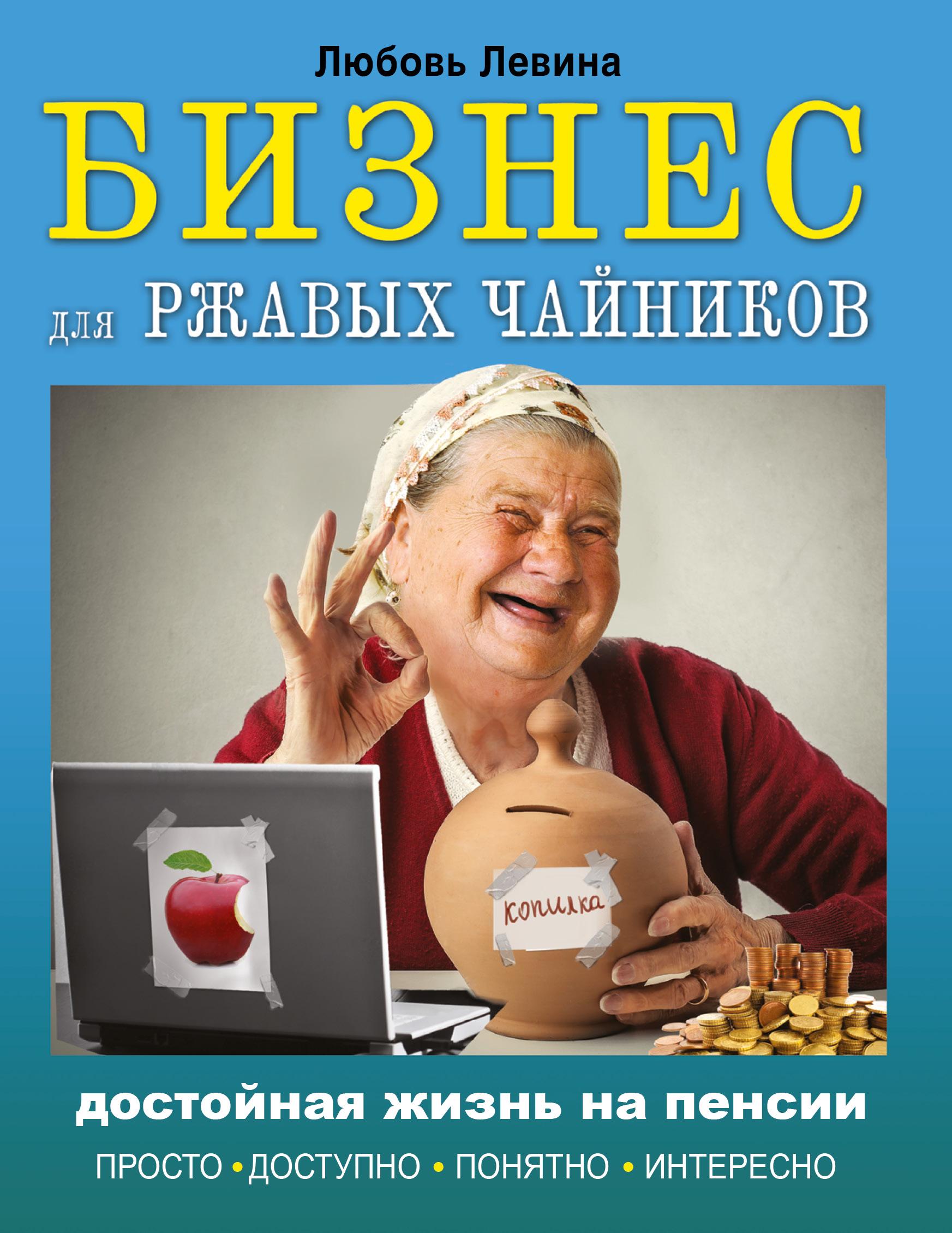 Левина Л.Т. Бизнес для ржавых чайников: достойная жизнь на пенсии