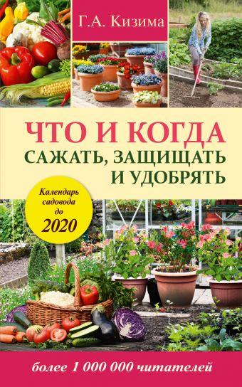 Что и когда сажать, защищать и удобрять. Календарь садовода до 2020 г. Кизима Г.А.