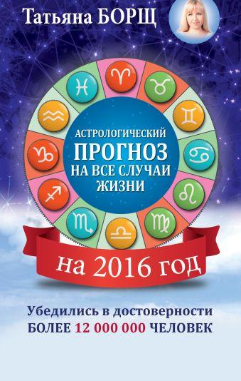 Астрологический прогноз на все случаи жизни. Самый полный гороскоп на 2016 год Борщ Татьяна
