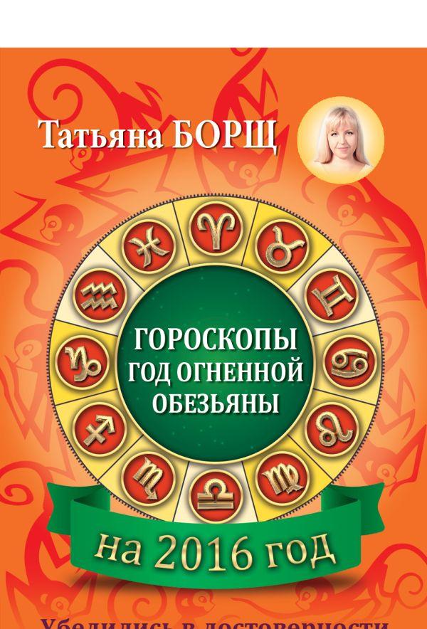 Гороскопы на 2016: год огненной обезьяны Борщ Татьяна