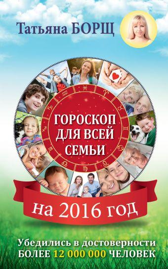 Гороскоп на 2016 год для всей семьи Борщ Татьяна