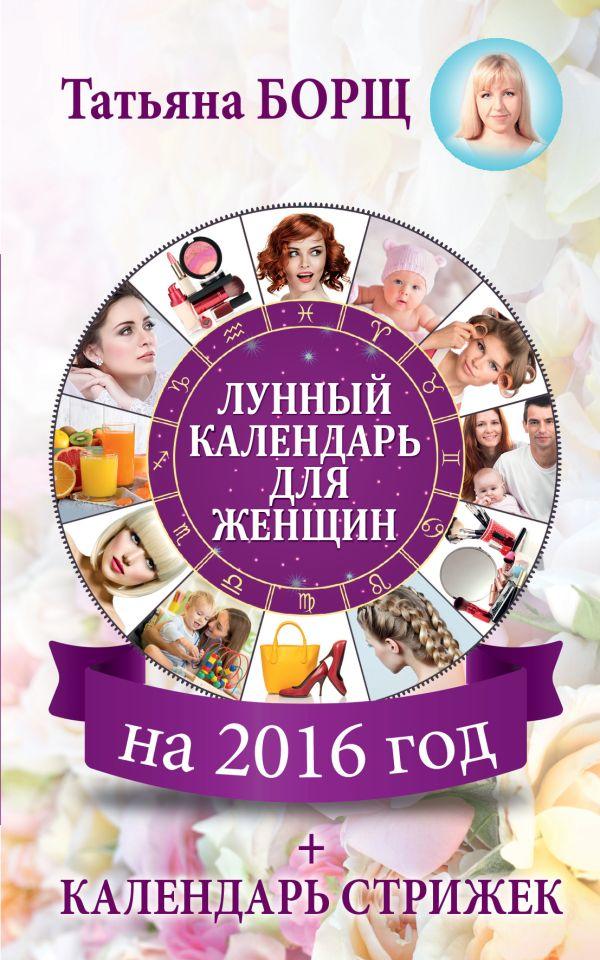 Лунный календарь для женщин на 2016 год + календарь стрижек! Борщ Татьяна