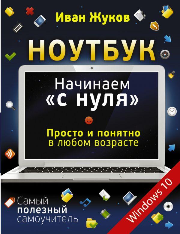 """Ноутбук. Начинаем """"с нуля"""". Просто и понятно в любом возрасте Жуков Иван"""