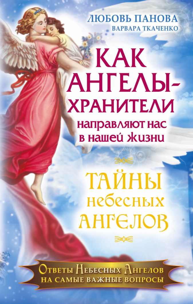 Как Ангелы -Хранители направляют нас в нашей жизни. Ответы Небесных Ангелов на самые важные вопросы Панова Любовь
