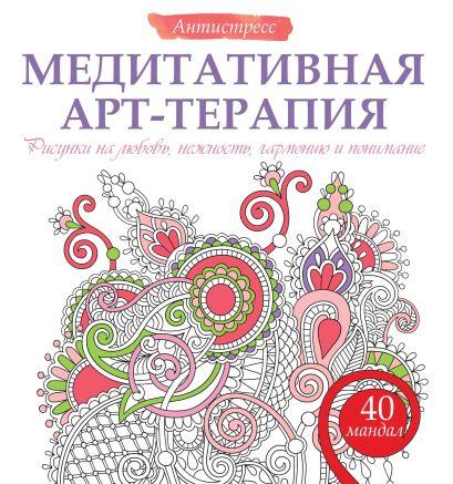 Медитативная арт-терапия. Рисунки на любовь, нежность, гармонию и понимание - фото 1