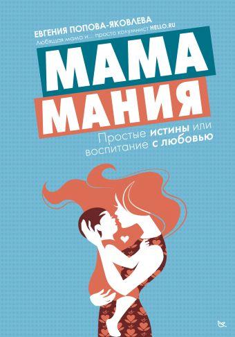 Мамамания: простые истины или воспитание с любовью Попова-Яковлева Евгения
