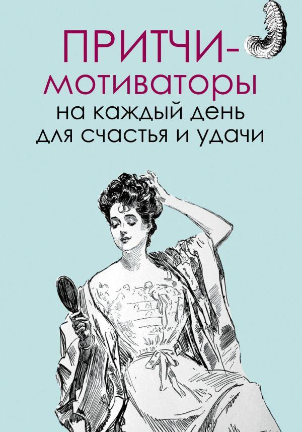 Притчи-мотиваторы на каждый день для счастья и удачи Цымбурская Е.В.