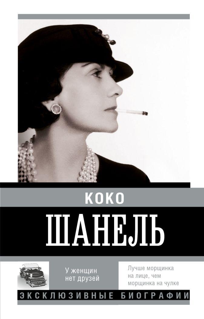 Коко Шанель. У женщин нет друзей Мишаненкова Е.А.