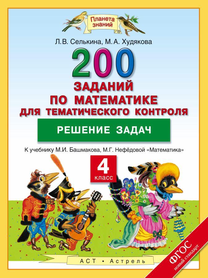 Математика. 4 класс. 200 заданий по математике для тематического контроля. Решение задач. Селькина Л.В., Худякова М.А.