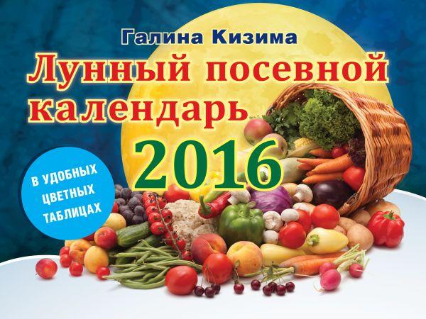 Лунный посевной календарь в удобных таблицах на 2016 год Кизима Г.А.