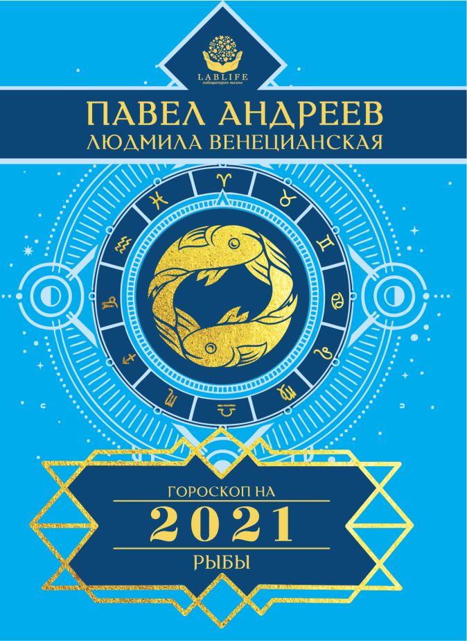 Андреев Павел, Венецианская Людмила - Рыбы. Гороскоп 2021 обложка книги