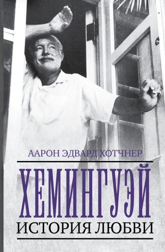 Хемингуэй: История любви Аарон Эдвард Хотчнер