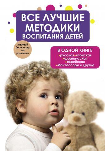 Все лучшие методики воспитания детей в одной книге: русская, японская, французская, еврейская, Монтессори и другие .