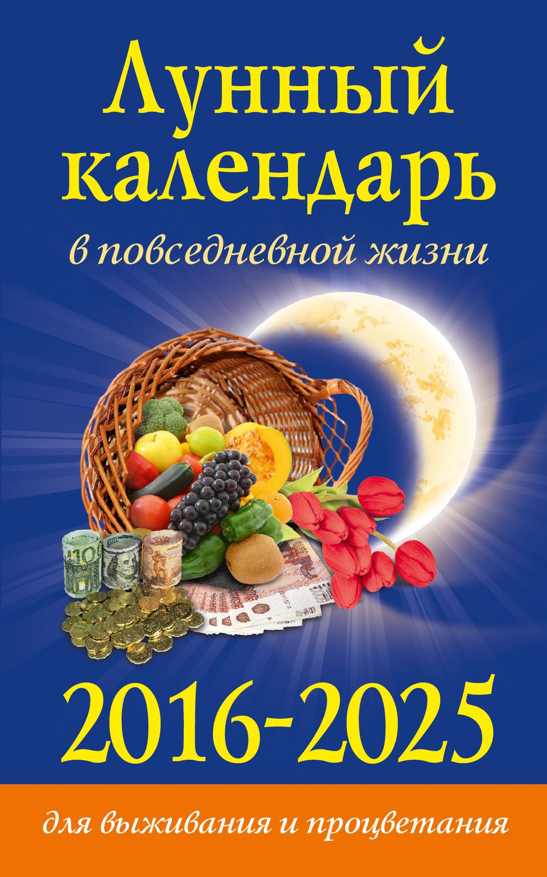 Лунный календарь в повседневной жизни для выживания и процветания. 2016-2025 гг.