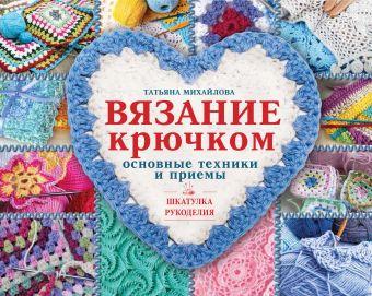 Вязание крючком: основные техники и приемы Михайлова Т.В.
