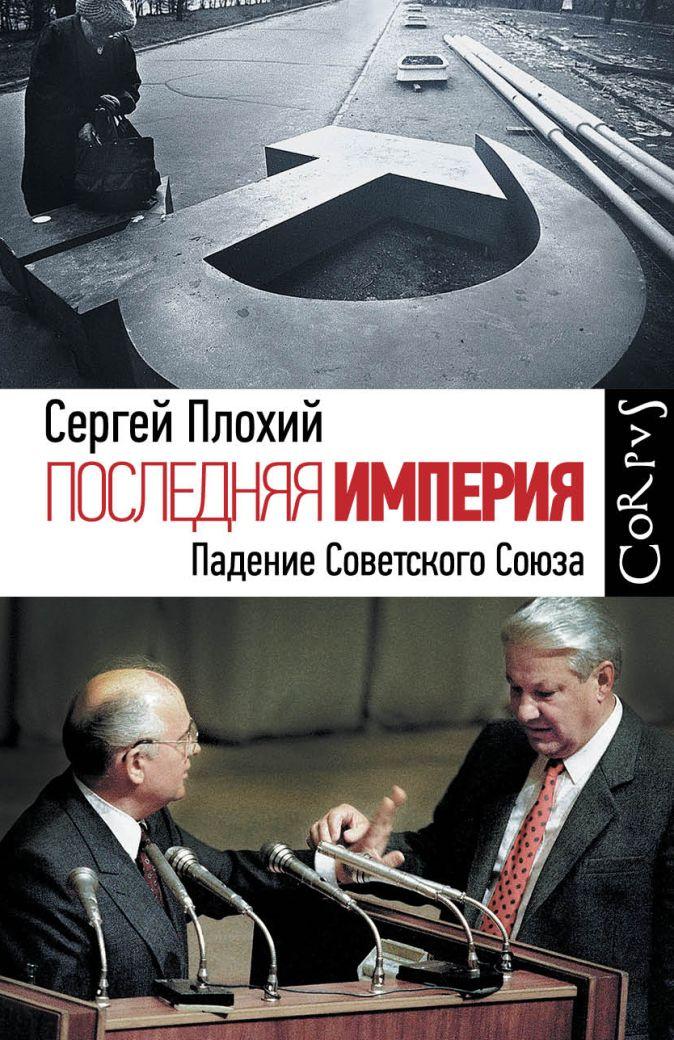 Сергей Плохий - Последняя империя. Падение Советского Союза обложка книги