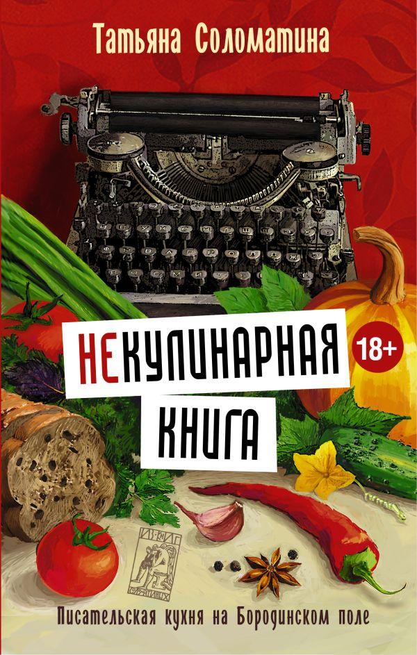 (Не)Кулинарная книга. Писательская кухня на Бородинском поле Соломатина Т.Ю.