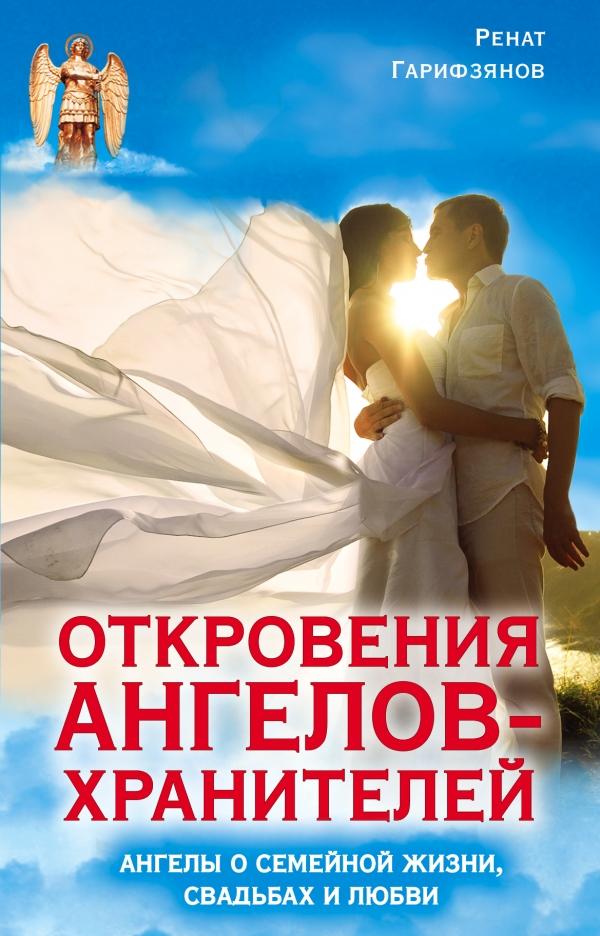Откровения Ангелов-Хранителей. Ангелы о семейной жизни, свадьбах, любви Ренат Гарифзянов