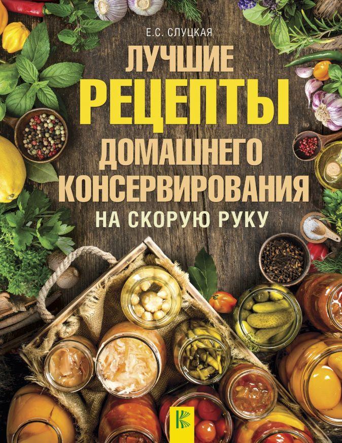 Слуцкая Е.С. - Лучшие рецепты домашнего консервирования на скорую руку обложка книги