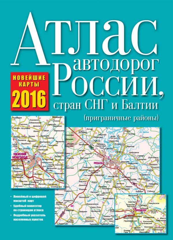 Атлас автодорог России, стран СНГ и Балтии 2016 (приграничные районы) .