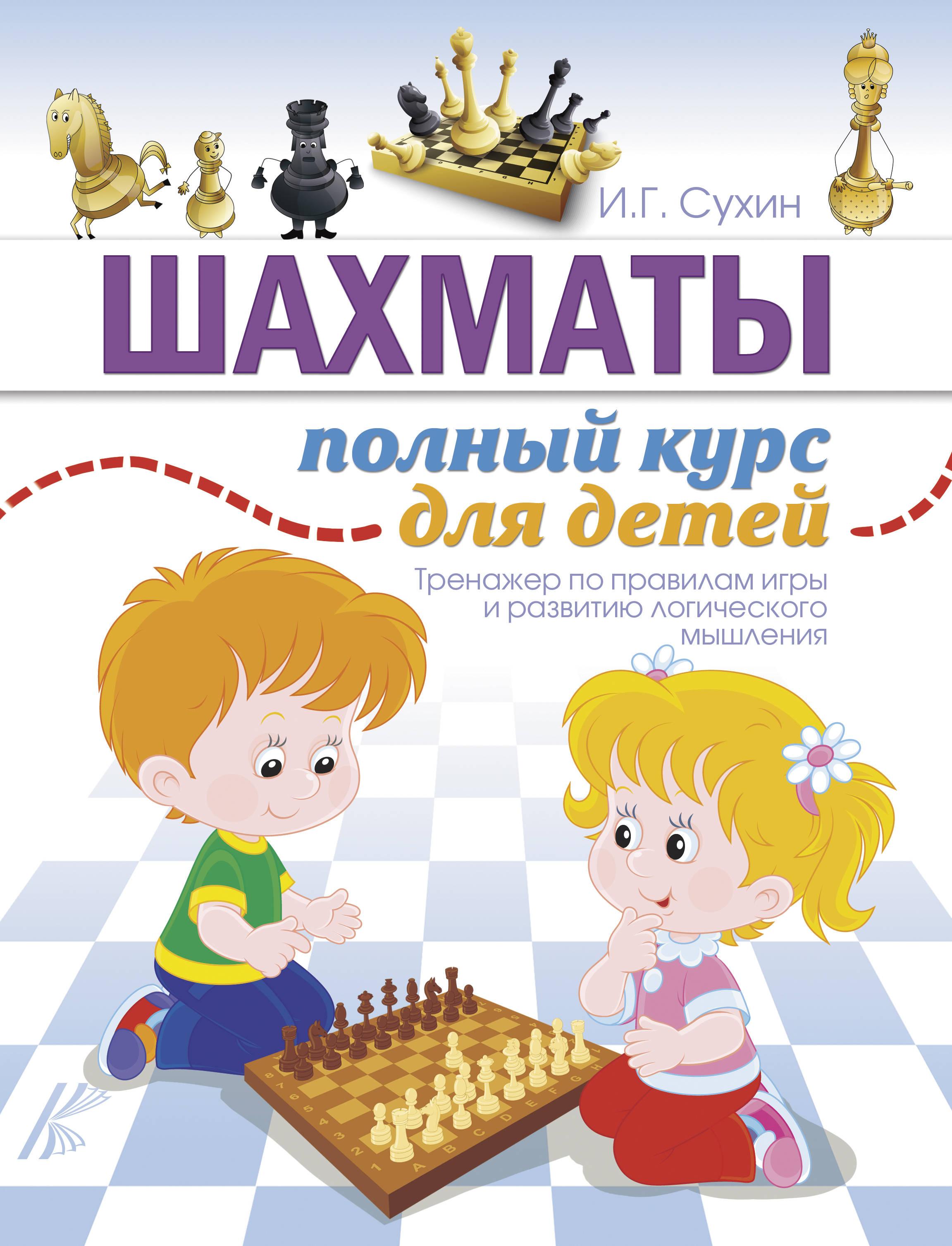 Сухин И.Г. Шахматы. Полный курс для детей жвакин с м научиться играть в шахматы легко пошаговое руководство для детей и родителей