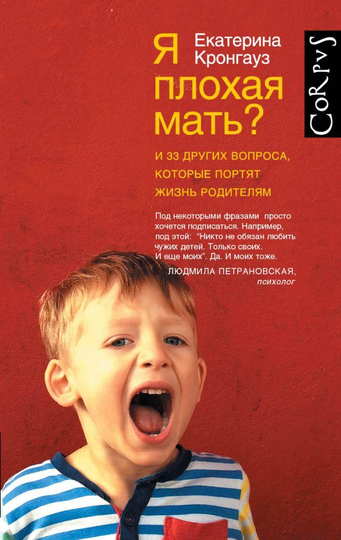Екатерина Кронгауз - Я плохая мать? И 33 других вопроса, которые портят жизнь родителям обложка книги