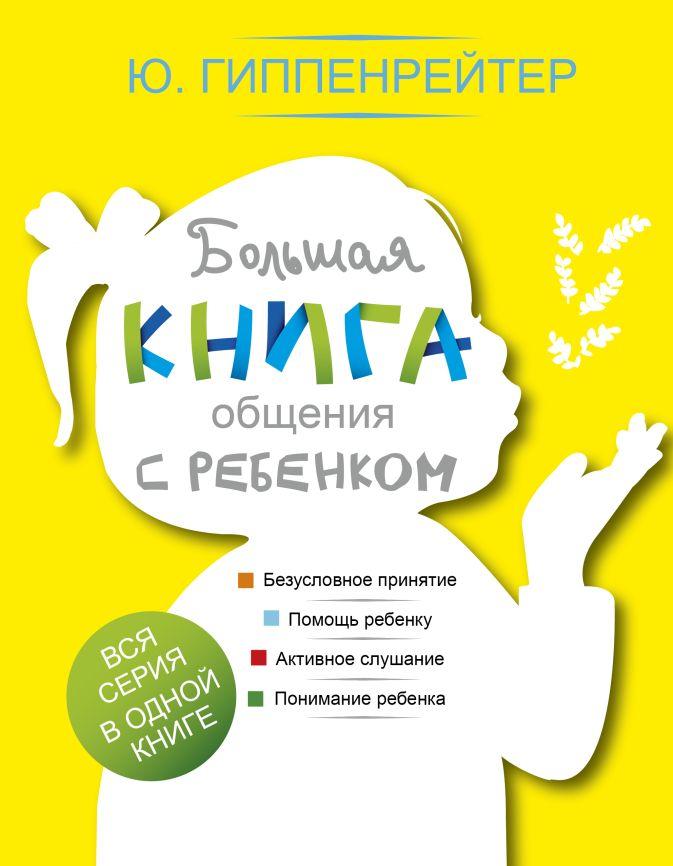 Гиппенрейтер Ю.Б. - Большая книга общения с ребенком обложка книги