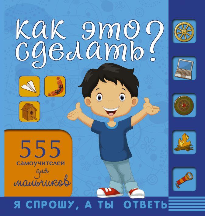 Как это сделать? 555 самоучителей для мальчиков Хомич Е.О.