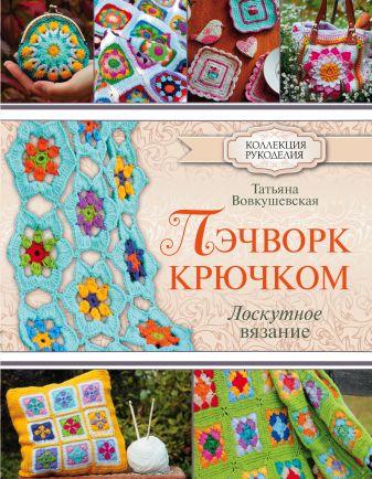 Вовкушевская Т.А. - Пэчворк крючком. Лоскутное вязание обложка книги