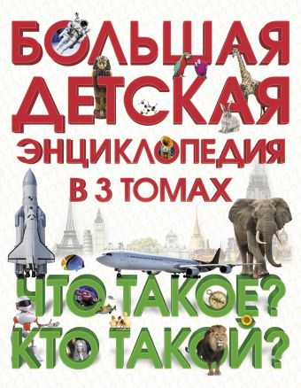 Большая детская энциклопедия в 3 томах. Что такое? Кто такой?